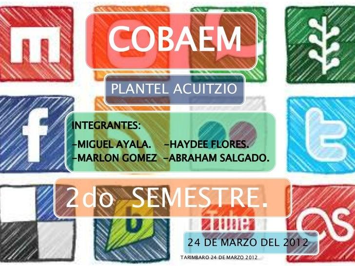 COBAEM      PLANTEL ACUITZIOINTEGRANTES:-MIGUEL AYALA. -HAYDEE FLORES.-MARLON GOMEZ -ABRAHAM SALGADO.2do SEMESTRE.        ...