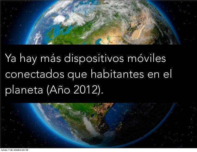 Ya hay más dispositivos móviles conectados que habitantes en el planeta (Año 2012). lunes, 7 de octubre de 13