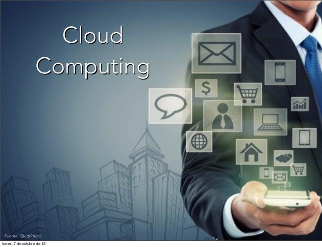 Fuente: iStockPhoto Cloud Computing Fuente: iStockPhoto lunes, 7 de octubre de 13