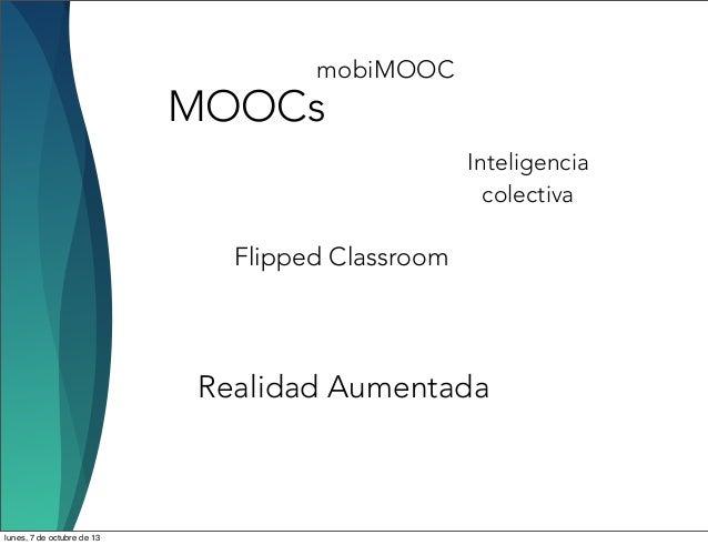 MOOCs Flipped Classroom Realidad Aumentada mobiMOOC Inteligencia colectiva lunes, 7 de octubre de 13