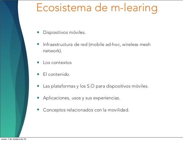 Ecosistema de m-learing • Dispositivos móviles. • Infraestructura de red (mobile ad-hoc, wireless mesh network). • Los con...