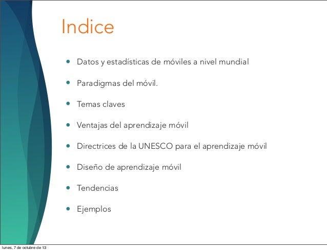 Indice • Datos y estadísticas de móviles a nivel mundial • Paradigmas del móvil. • Temas claves • Ventajas del aprendizaje...