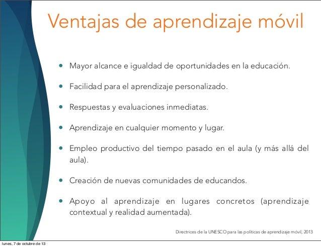 Ventajas de aprendizaje móvil • Mayor alcance e igualdad de oportunidades en la educación. • Facilidad para el aprendizaje...