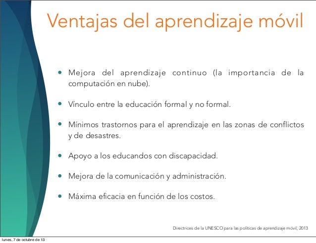 Ventajas del aprendizaje móvil • Mejora del aprendizaje continuo (la importancia de la computación en nube). • Vínculo ent...