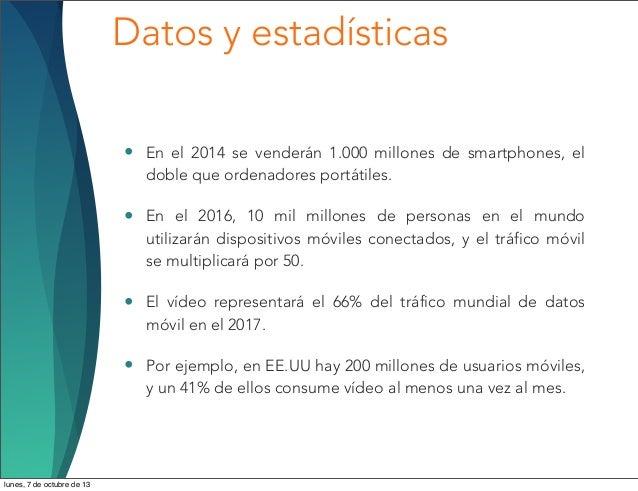 Datos y estadísticas • En el 2014 se venderán 1.000 millones de smartphones, el doble que ordenadores portátiles. • En el ...