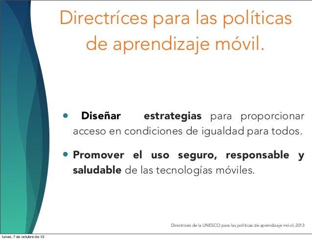Directríces para las políticas de aprendizaje móvil. • Diseñar estrategias para proporcionar acceso en condiciones de igua...