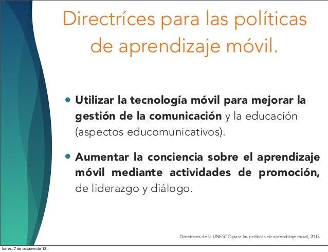 Directríces para las políticas de aprendizaje móvil. • Utilizar la tecnología móvil para mejorar la gestión de la comunica...