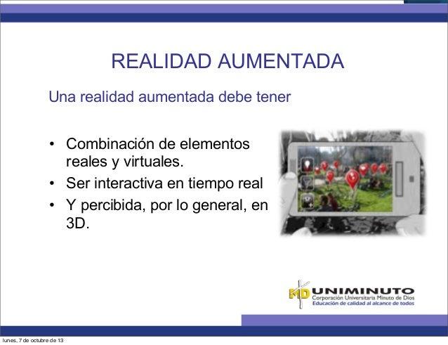 Una realidad aumentada debe tener • Combinación de elementos reales y virtuales. • Ser interactiva en tiempo real • Y p...