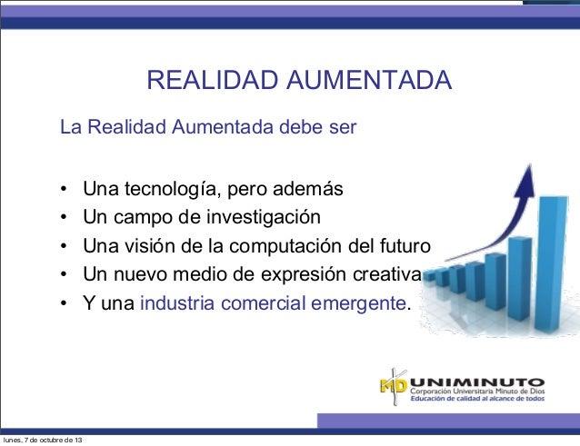 La Realidad Aumentada debe ser REALIDAD AUMENTADA • Una tecnología, pero además • Un campo de investigación • Una visió...