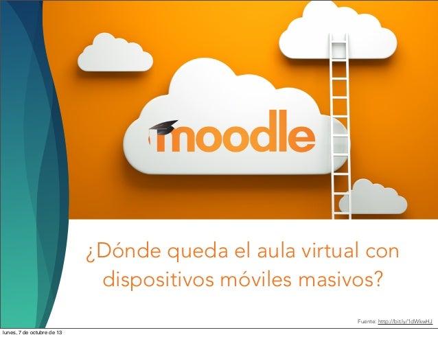 ¿Dónde queda el aula virtual con dispositivos móviles masivos? Fuente: http://bit.ly/1dWkwHJ lunes, 7 de octubre de 13