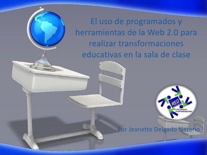 El uso de programados y herramientas de la Web 2.0para realizar transformaciones educativas en la sala de clase<br />Por ...