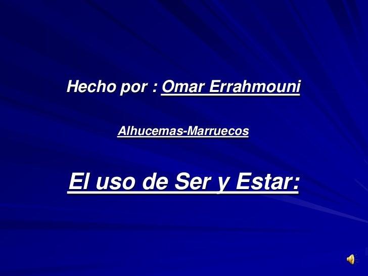 Hecho por : Omar Errahmouni     Alhucemas-MarruecosEl uso de Ser y Estar: