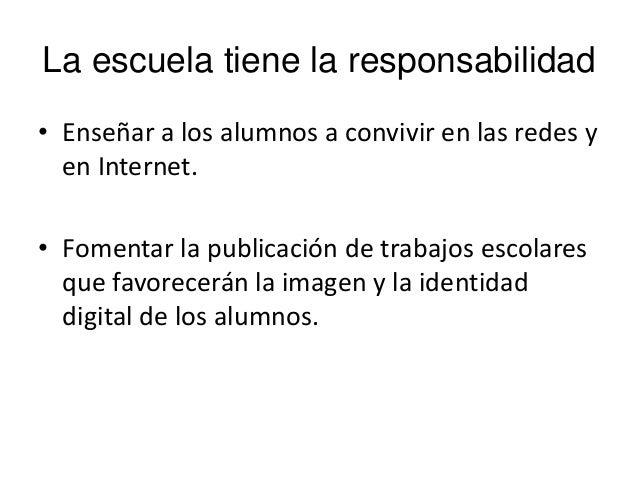La escuela tiene la responsabilidad• Enseñar a los alumnos a convivir en las redes yen Internet.• Fomentar la publicación ...