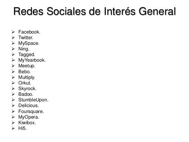 Redes Sociales de Interés General Facebook. Twitter. MySpace. Ning. Tagged. MyYearbook. Meetup. Bebo. Multiply. ...