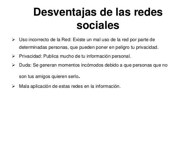 Desventajas de las redessociales Uso incorrecto de la Red: Existe un mal uso de la red por parte dedeterminadas personas,...