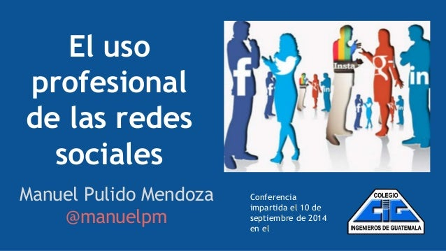 El uso  profesional  de las redes  sociales  Manuel Pulido Mendoza  @manuelpm  Conferencia  impartida el 10 de  septiembre...