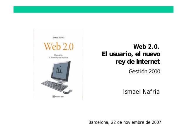 Web 2.0. El usuario, el nuevo rey de Internet Gestión 2000 Ismael Nafría Barcelona, 22 de noviembre de 2007