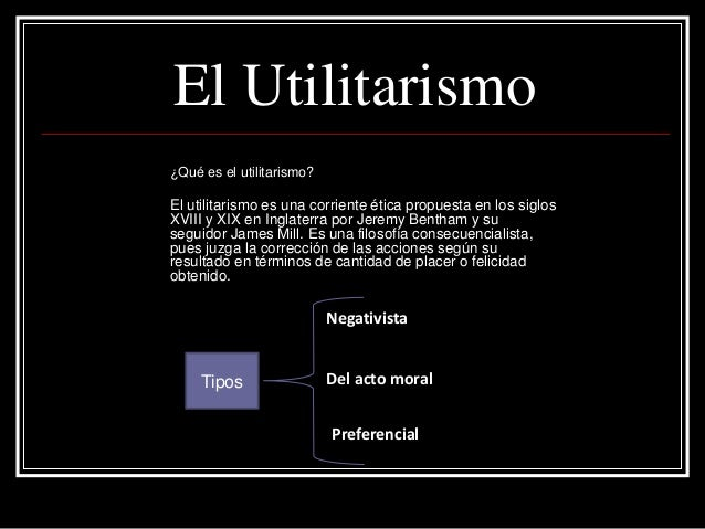 El Utilitarismo ¿Qué es el utilitarismo? El utilitarismo es una corriente ética propuesta en los siglos XVIII y XIX en Ing...