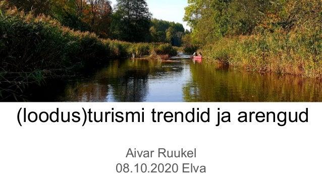 (loodus)turismi trendid ja arengud Aivar Ruukel 08.10.2020 Elva
