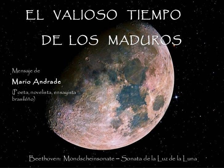EL VALIOSO TIEMPO             DE LOS MADUROSMensaje deMario Andrade(Poeta, novelista, ensayistabrasileño)       Beethoven:...