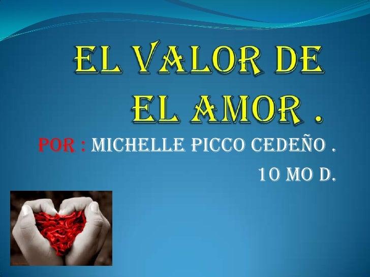 EL VALOR DE EL AMOR . <br />Por : Michelle Picco Cedeño .<br />10 mo D.<br />