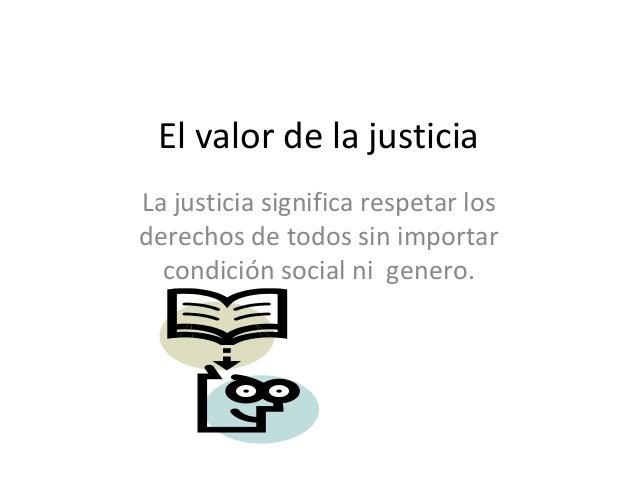 El valor de la justicia La justicia significa respetar los derechos de todos sin importar condición social ni genero.