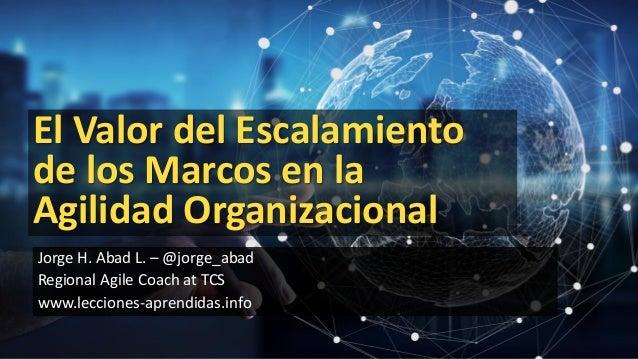 1 Jorge H. Abad L. – @jorge_abad Regional Agile Coach at TCS www.lecciones-aprendidas.info El Valor del Escalamiento de lo...