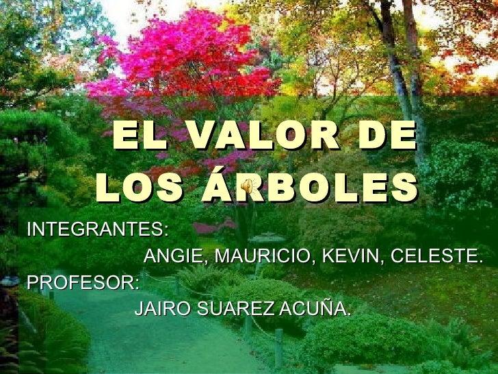EL VALOR DE LOS ÁRBOLES  INTEGRANTES:  ANGIE, MAURICIO, KEVIN, CELESTE. PROFESOR:  JAIRO SUAREZ ACUÑA.