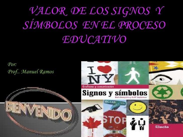 VALOR  DE LOS SIGNOS  Y SÍMBOLOS  EN EL PROCESO EDUCATIVO<br />Por: <br />Prof.. Manuel Ramos<br />