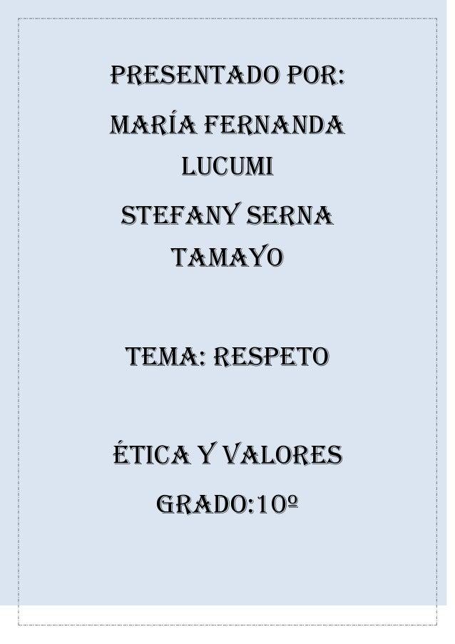 Presentado por: María Fernanda lucumi Stefany serna Tamayo Tema: respeto Ética y valores Grado:10º