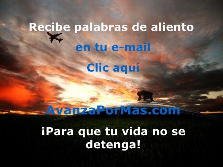 Recibe palabras de aliento  en tu e-mail Clic aquí AvanzaPorMas.com ¡Para que tu vida no se detenga!