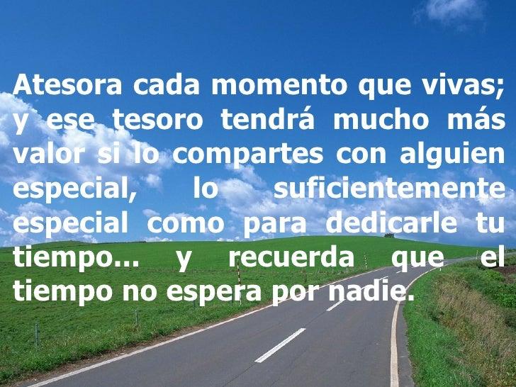 Atesora cada momento que vivas; y ese tesoro tendrá mucho más valor si lo compartes con alguien especial, lo suficientemen...