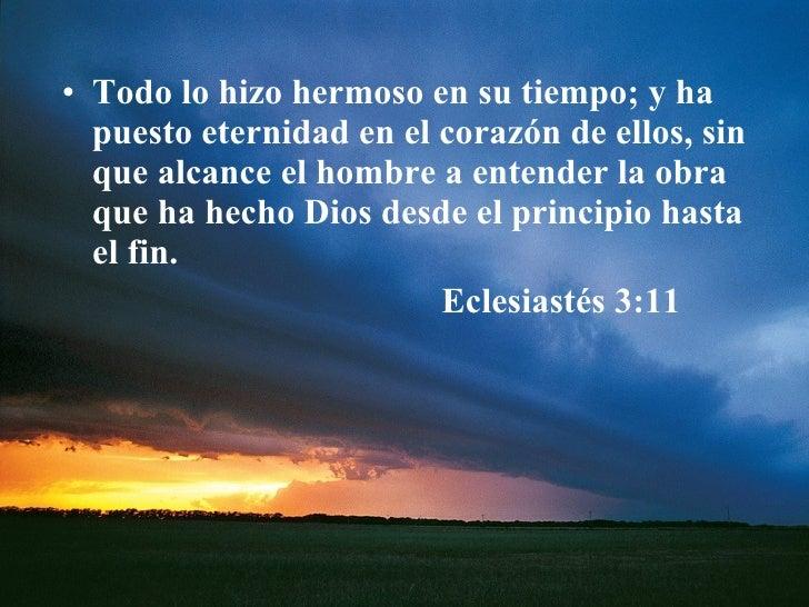 <ul><li>Todo lo hizo hermoso en su tiempo; y ha puesto eternidad en el corazón de ellos, sin que alcance el hombre a enten...