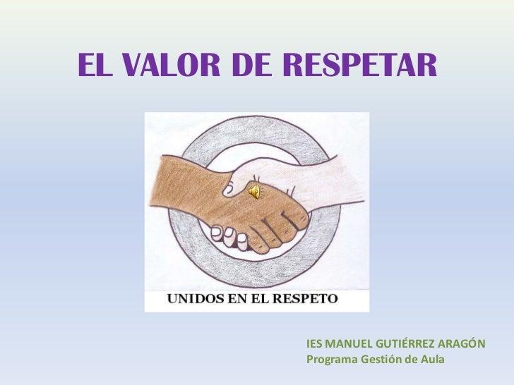 EL VALOR DE RESPETAR            IES MANUEL GUTIÉRREZ ARAGÓN            Programa Gestión de Aula