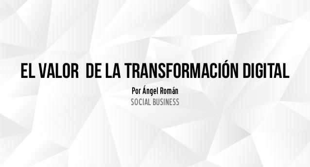 el valor de la transformación digital Por Ángel Román SOCIAL BUSINESS