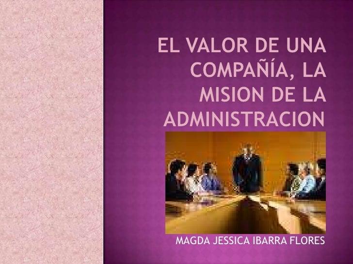 EL VALOR DE UNA COMPAÑÍA, LA MISION DE LA ADMINISTRACION<br />MAGDA JESSICA IBARRA FLORES<br />