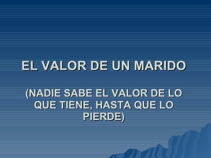 EL VALOR DE UN MARIDO (NADIE SABE EL VALOR DE LO QUE TIENE, HASTA QUE LO PIERDE)