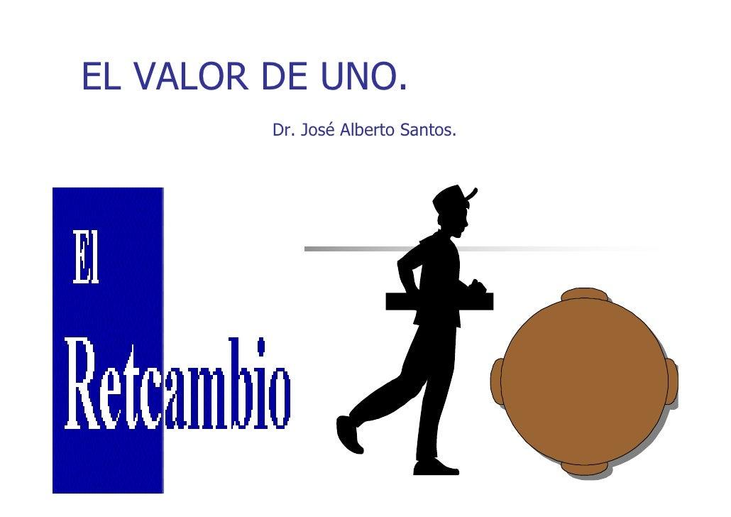 EL VALOR DE UNO.         Dr. José Alberto Santos.