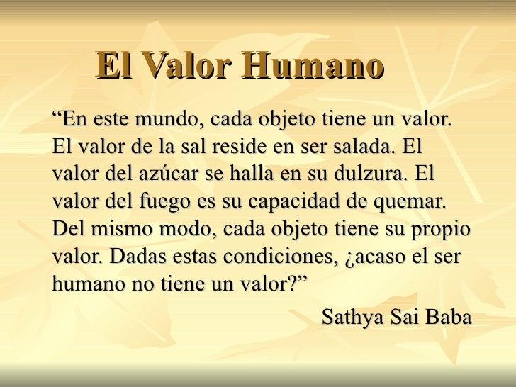 """El Valor Humano """" En este mundo, cada objeto tiene un valor. El valor de la sal reside en ser salada. El valor del azúcar ..."""