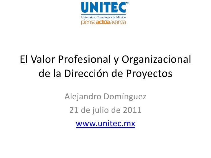 El Valor Profesional y Organizacional    de la Dirección de Proyectos         Alejandro Domínguez          21 de julio de ...