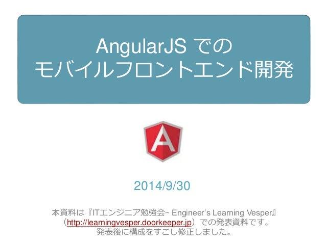 AngularJS での  モバイルフロントエンド開発  2014/9/30  本資料は『ITエンジニア勉強会~ Engineer's Learning Vesper』  (http://learningvesper.doorkeeper.jp...