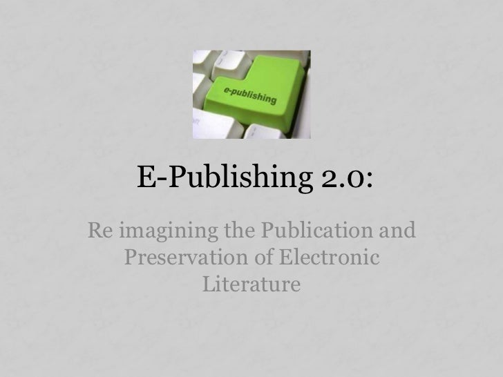 E-Publishing 2.0:Re imagining the Publication and    Preservation of Electronic           Literature