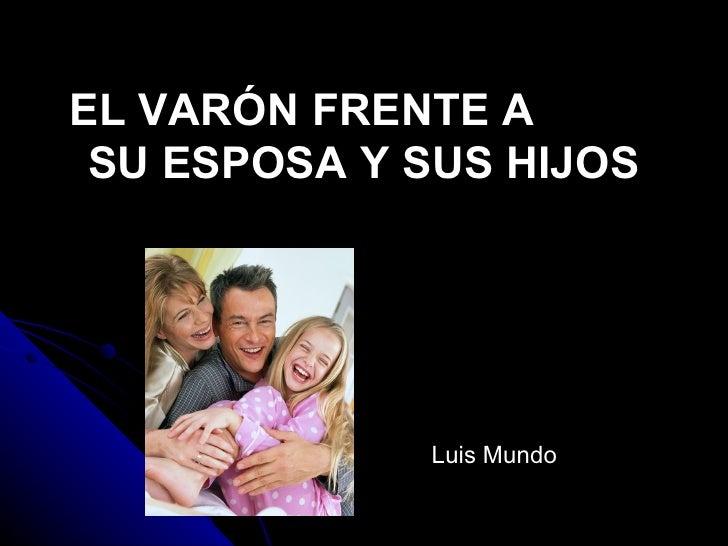EL VARÓN FRENTE A  SU ESPOSA Y SUS HIJOS                  Luis Mundo