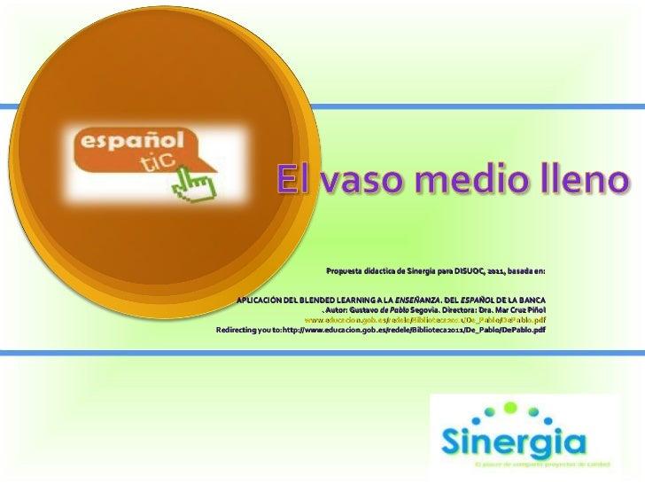 Propuesta didactica de Sinergia para DISUOC, 2011, basada en:   APLICACIÓN DEL BLENDED LEARNING A LA  ENSEÑANZA . DEL  E...