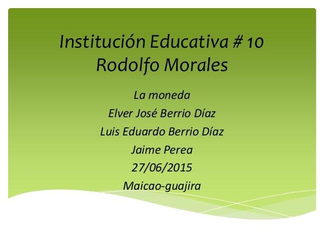 Institución Educativa # 10 Rodolfo Morales La moneda Elver José Berrio Díaz Luis Eduardo Berrio Díaz Jaime Perea 27/06/201...