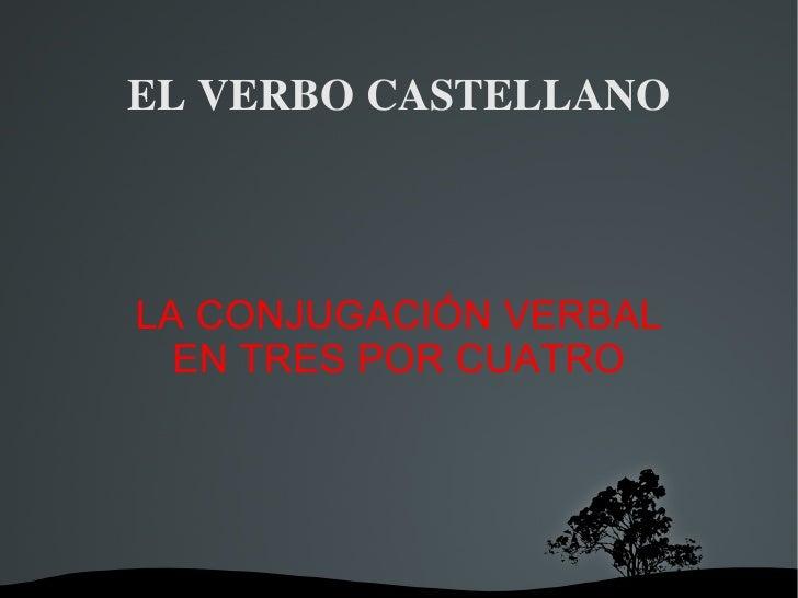EL VERBO CASTELLANO LA CONJUGACIÓN VERBAL EN TRES POR CUATRO