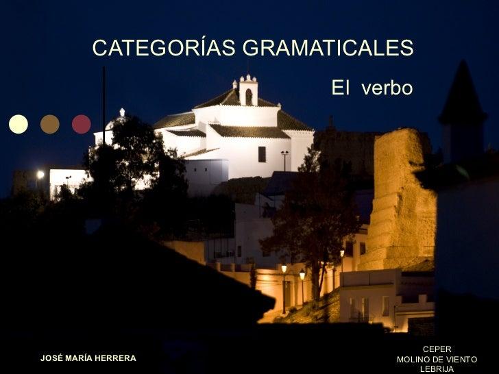 CATEGORÍAS GRAMATICALES El  verbo JOSÉ MARÍA HERRERA CEPER MOLINO DE VIENTO LEBRIJA