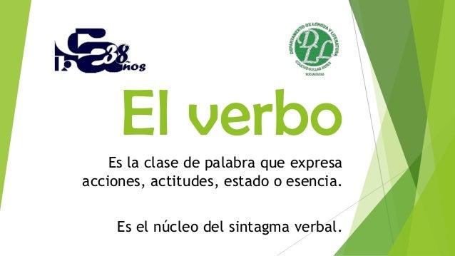 El verboEs la clase de palabra que expresa acciones, actitudes, estado o esencia. Es el núcleo del sintagma verbal.