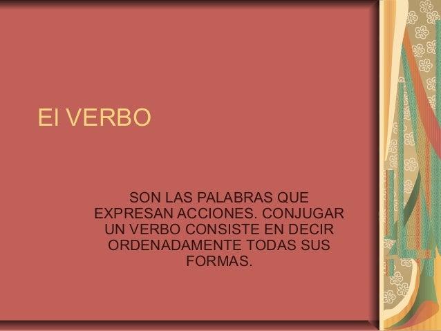 El VERBO SON LAS PALABRAS QUE EXPRESAN ACCIONES. CONJUGAR UN VERBO CONSISTE EN DECIR ORDENADAMENTE TODAS SUS FORMAS.