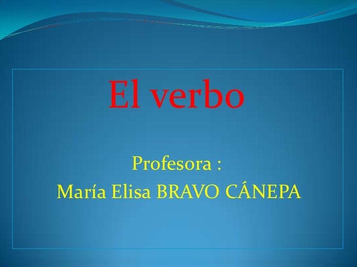 El verbo<br />Profesora :<br /> María Elisa BRAVO CÁNEPA <br />